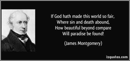 quote-if-god-hath-made-this-world-so-fair-where-sin-and-death-abound-how-beautiful-beyond-compare-james-montgomery-254026